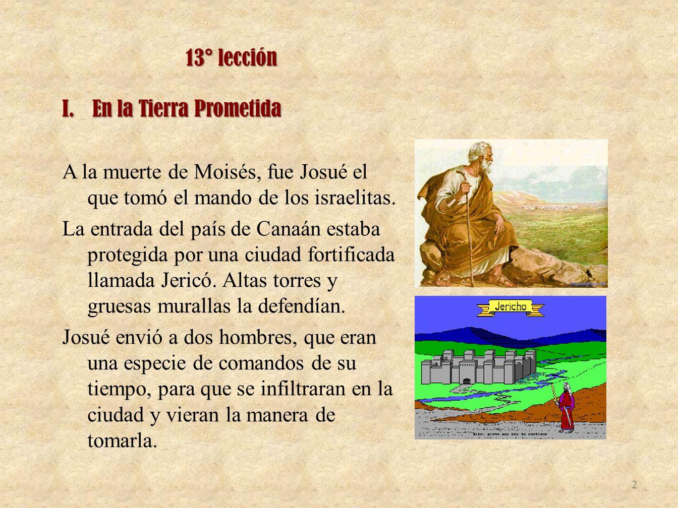 13° lección En la Tierra Prometida. A la muerte de Moisés, fue Josué el que tomó el mando de los israelitas.