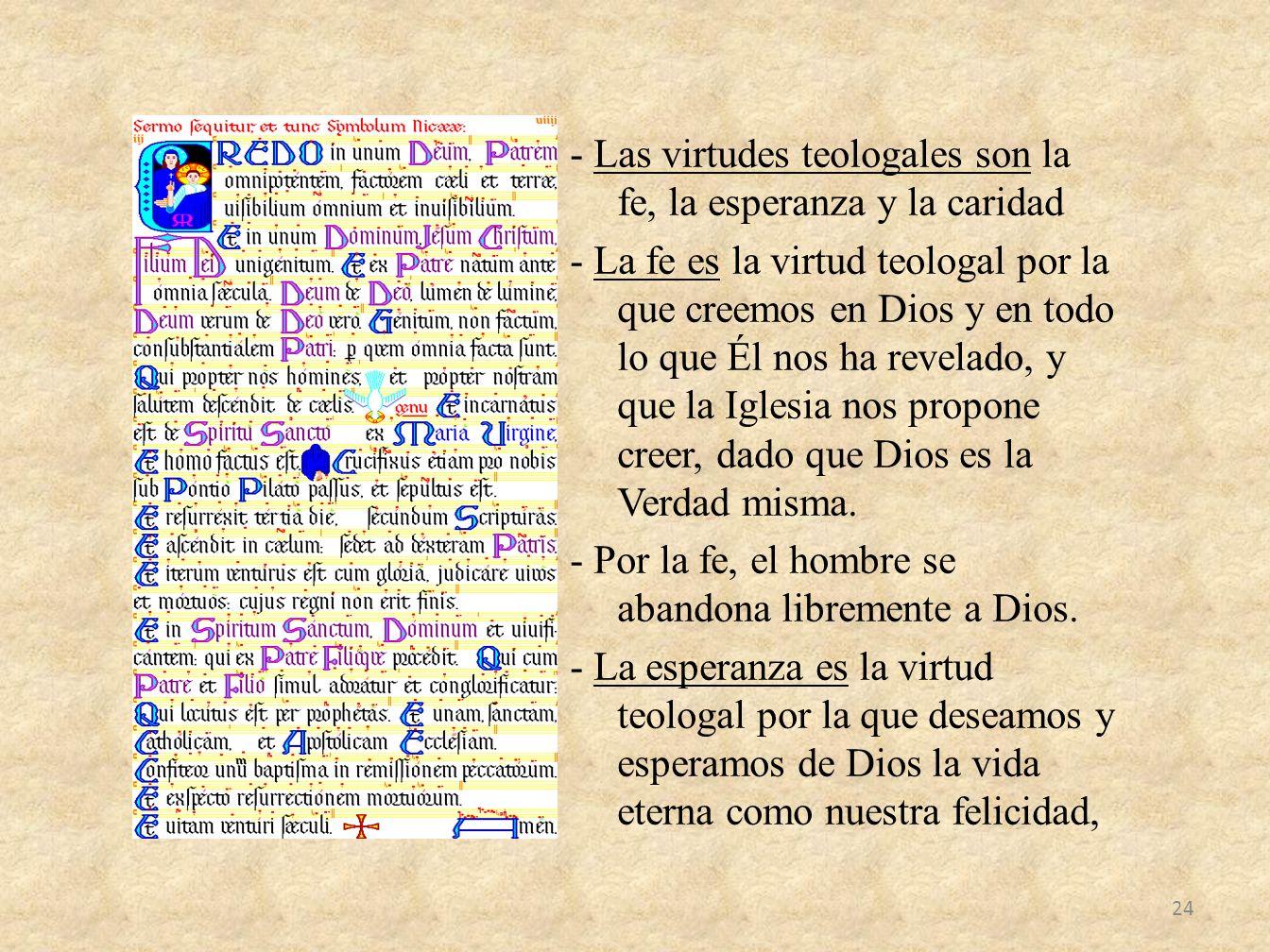 - Las virtudes teologales son la fe, la esperanza y la caridad - La fe es la virtud teologal por la que creemos en Dios y en todo lo que Él nos ha revelado, y que la Iglesia nos propone creer, dado que Dios es la Verdad misma.