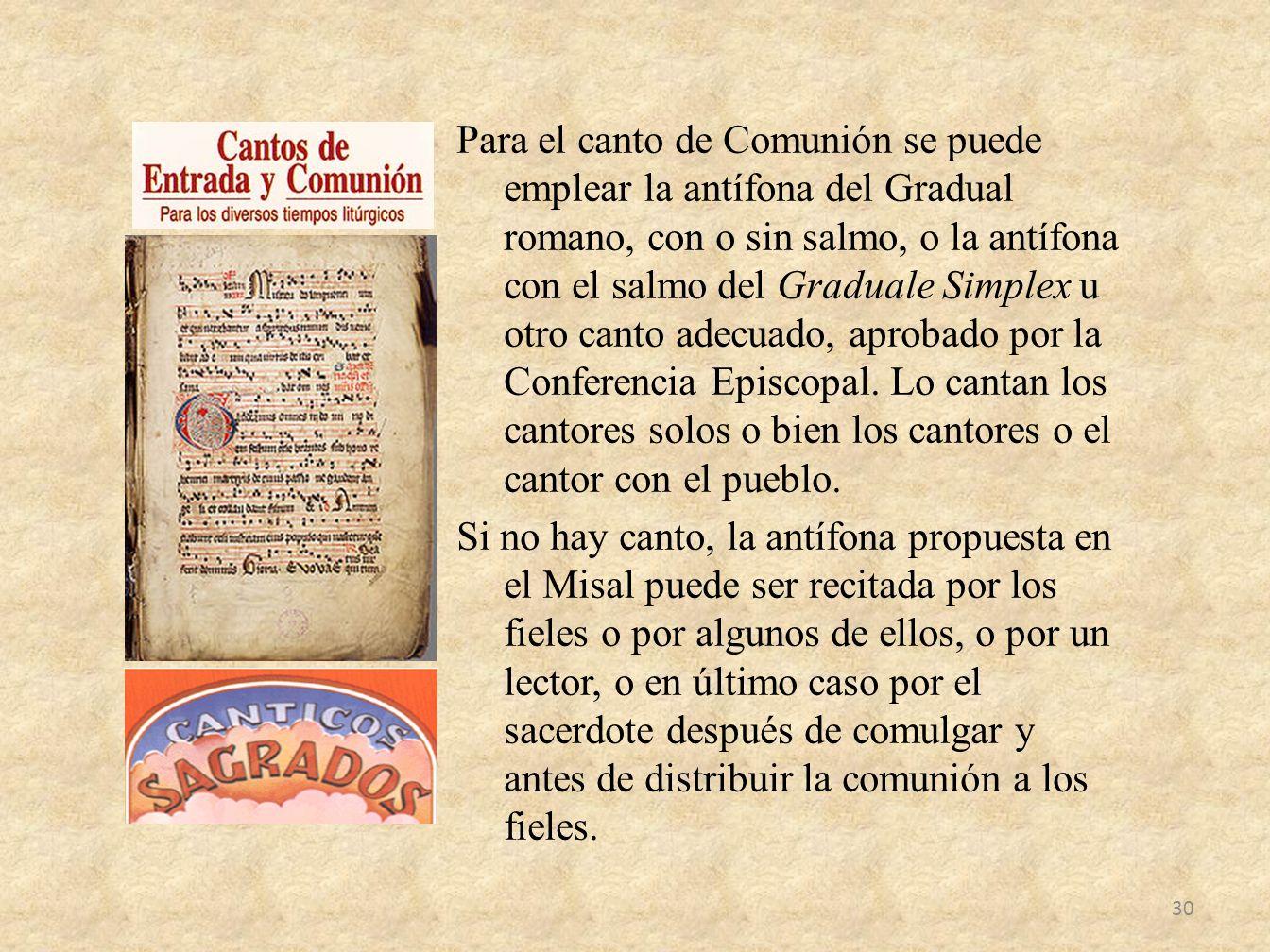 Para el canto de Comunión se puede emplear la antífona del Gradual romano, con o sin salmo, o la antífona con el salmo del Graduale Simplex u otro canto adecuado, aprobado por la Conferencia Episcopal.