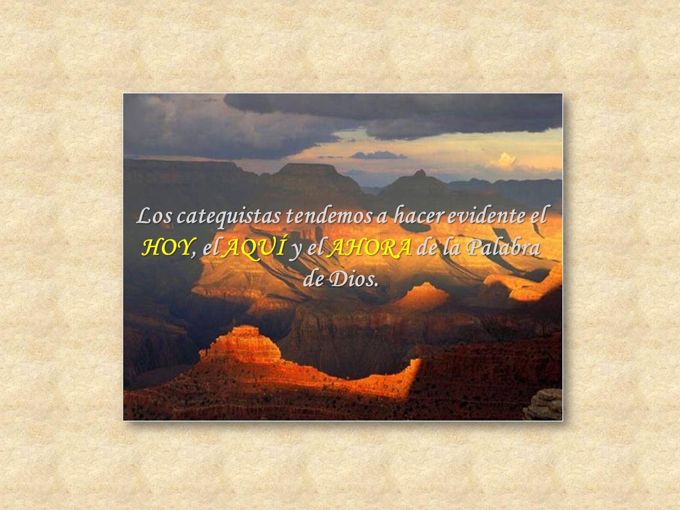 Los catequistas tendemos a hacer evidente el HOY, el AQUÍ y el AHORA de la Palabra de Dios.