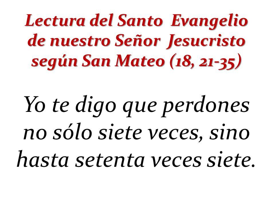 Lectura del Santo Evangelio de nuestro Señor Jesucristo según San Mateo (18, 21-35)
