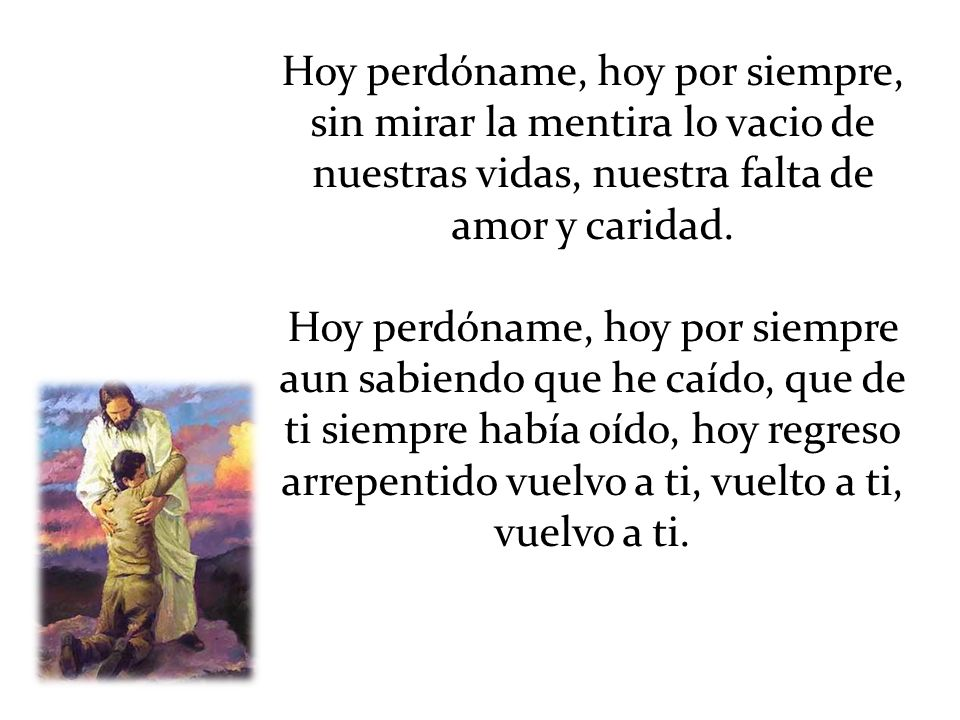 Hoy perdóname, hoy por siempre, sin mirar la mentira lo vacio de nuestras vidas, nuestra falta de amor y caridad.