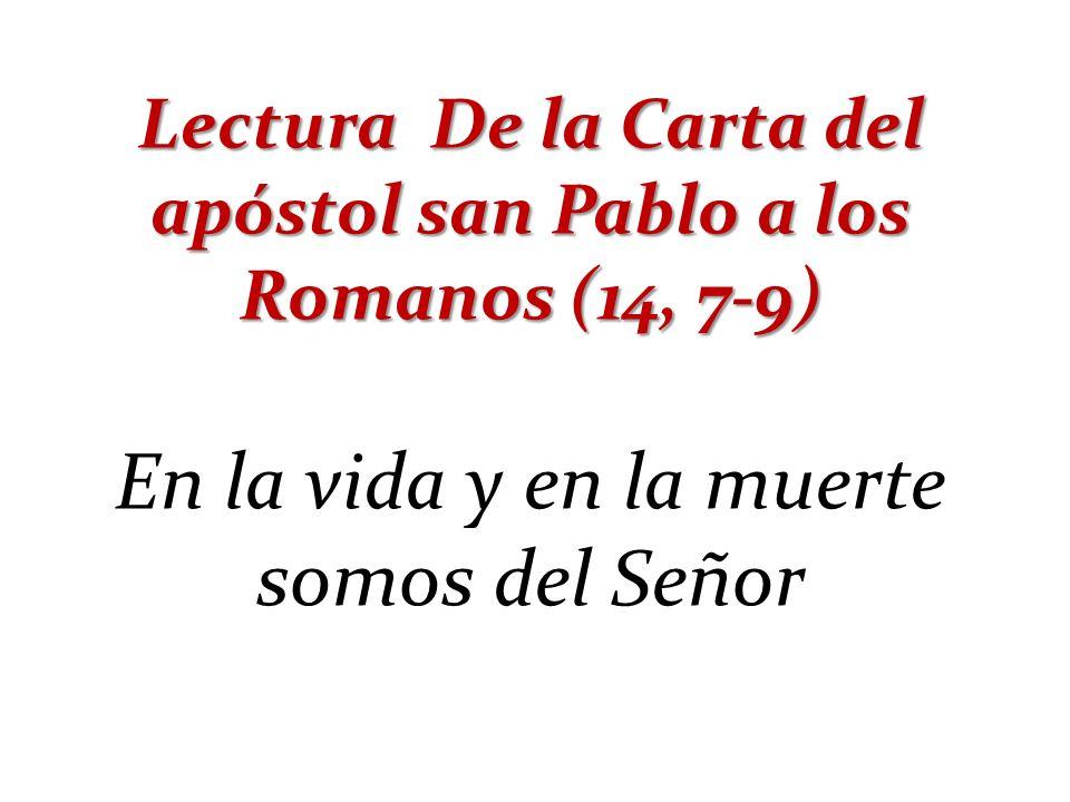 Lectura De la Carta del apóstol san Pablo a los Romanos (14, 7-9)