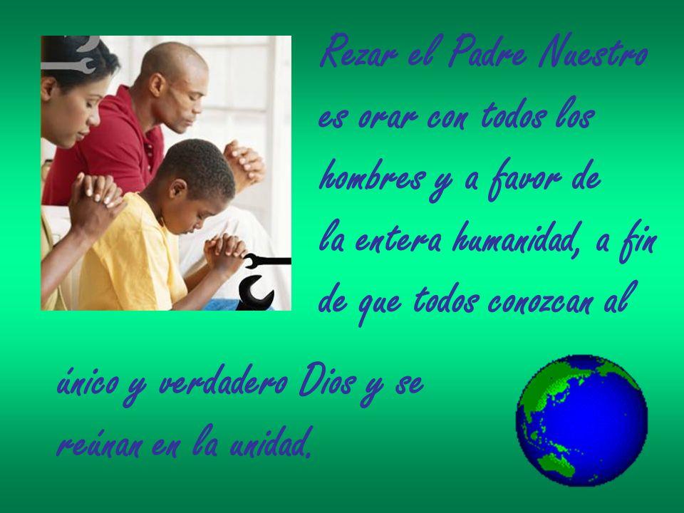 Rezar el Padre Nuestro es orar con todos los. hombres y a favor de. la entera humanidad, a fin. de que todos conozcan al.