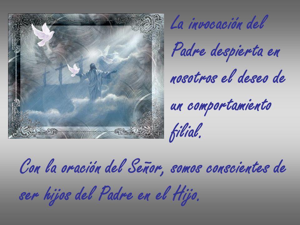 La invocación del Padre despierta en. nosotros el deseo de. un comportamiento. filial. Con la oración del Señor, somos conscientes de.