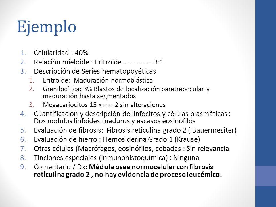 Ejemplo Celularidad : 40% Relación mieloide : Eritroide ……………. 3:1