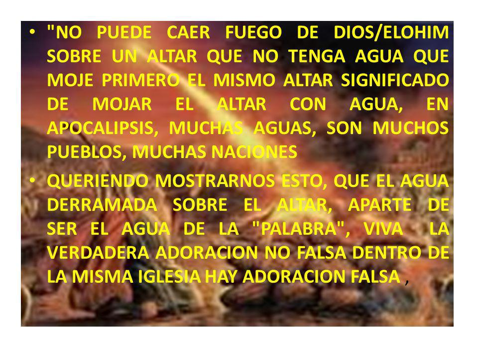 NO PUEDE CAER FUEGO DE DIOS/ELOHIM SOBRE UN ALTAR QUE NO TENGA AGUA QUE MOJE PRIMERO EL MISMO ALTAR SIGNIFICADO DE MOJAR EL ALTAR CON AGUA, EN APOCALIPSIS, MUCHAS AGUAS, SON MUCHOS PUEBLOS, MUCHAS NACIONES