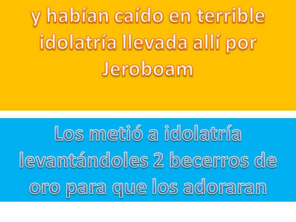 y habían caído en terrible idolatría llevada allí por Jeroboam