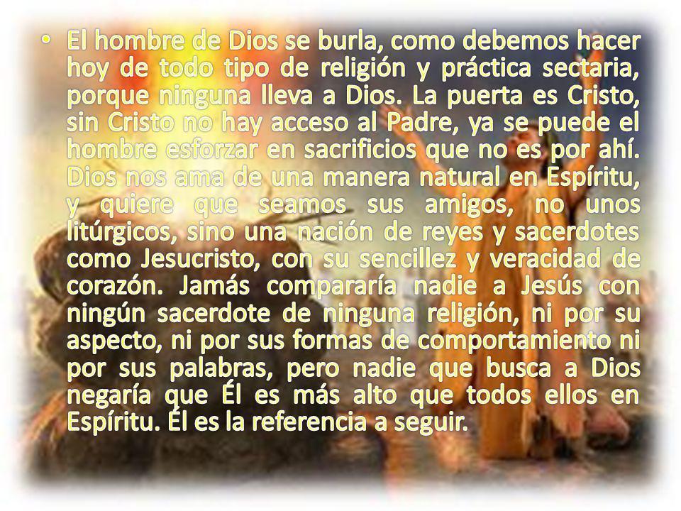 El hombre de Dios se burla, como debemos hacer hoy de todo tipo de religión y práctica sectaria, porque ninguna lleva a Dios.