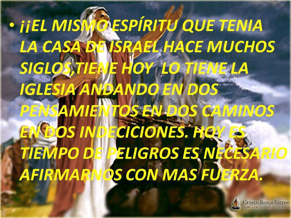 ¡¡EL MISMO ESPÍRITU QUE TENIA LA CASA DE ISRAEL HACE MUCHOS SIGLOS,TIENE HOY LO TIENE LA IGLESIA ANDANDO EN DOS PENSAMIENTOS EN DOS CAMINOS EN DOS INDECICIONES.