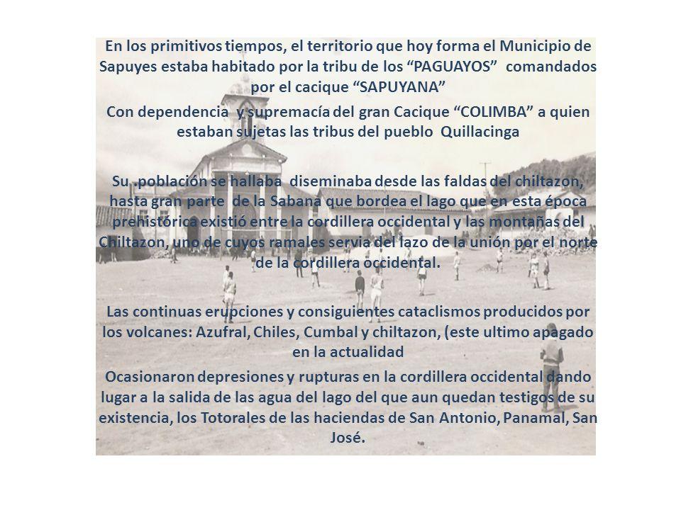 En los primitivos tiempos, el territorio que hoy forma el Municipio de Sapuyes estaba habitado por la tribu de los PAGUAYOS comandados por el cacique SAPUYANA