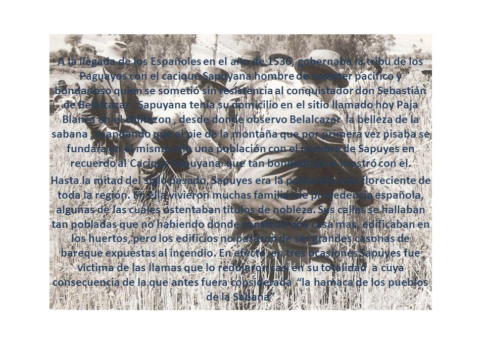 A la llegada de los Españoles en el año de 1536, gobernaba la tribu de los Paguayos con el cacique Sapuyana hombre de carácter pacifico y bondadoso quien se sometió sin resistencia al conquistador don Sebastián de Belalcazar , Sapuyana tenia su domicilio en el sitio llamado hoy Paja Blanca en el chiltazon , desde donde observo Belalcazar la belleza de la sabana , mandando que al pie de la montaña que por primera vez pisaba se fundara en el mismo año una población con el nombre de Sapuyes en recuerdo al Cacique Sapuyana que tan bondadoso se mostró con el.