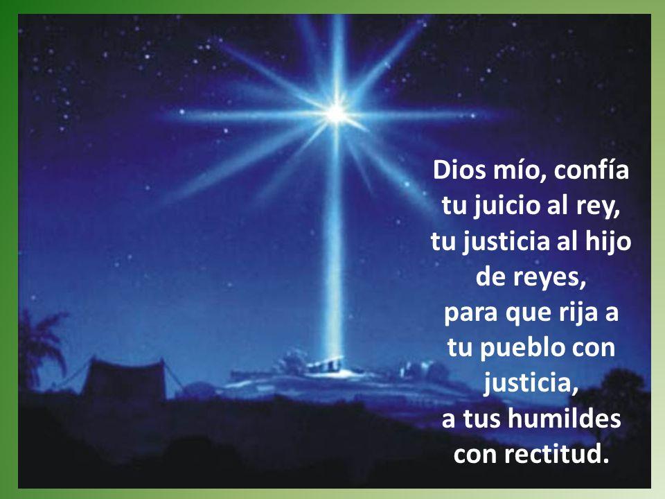 Dios mío, confía tu juicio al rey, tu justicia al hijo de reyes, para que rija a tu pueblo con justicia, a tus humildes con rectitud.