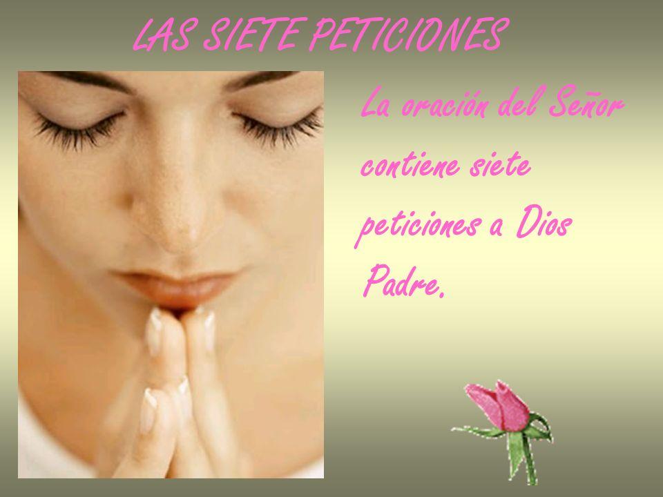 LAS SIETE PETICIONES La oración del Señor contiene siete peticiones a Dios Padre.