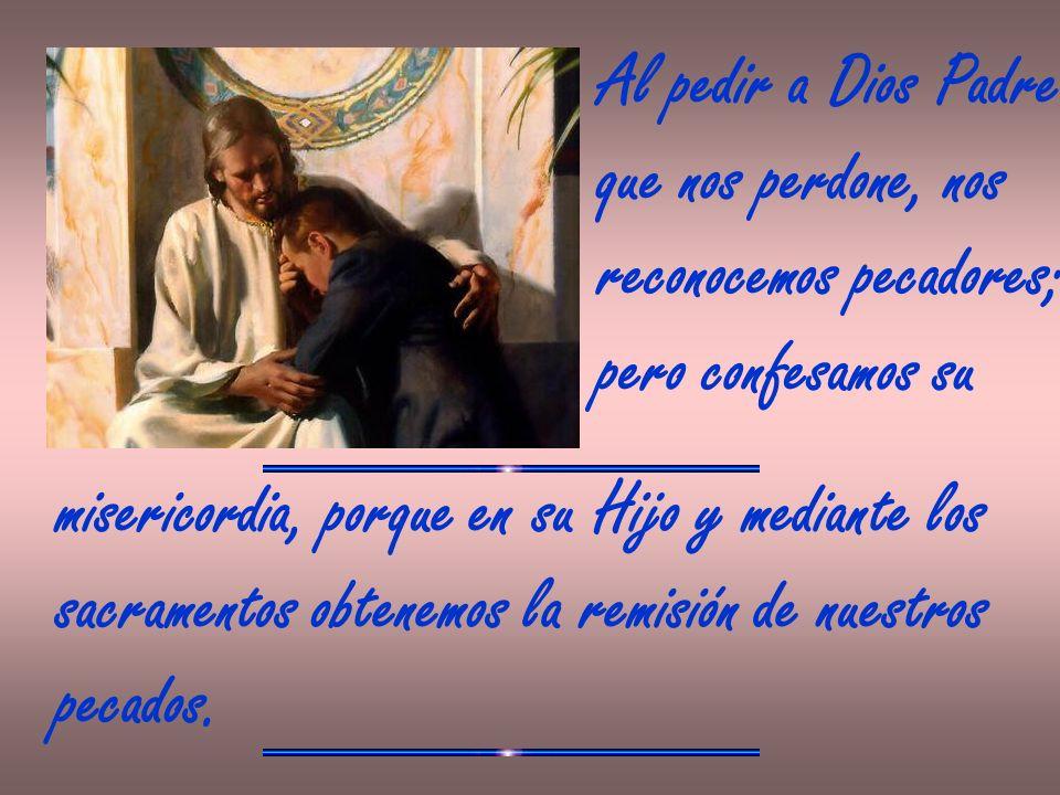 Al pedir a Dios Padre que nos perdone, nos. reconocemos pecadores; pero confesamos su. misericordia, porque en su Hijo y mediante los.