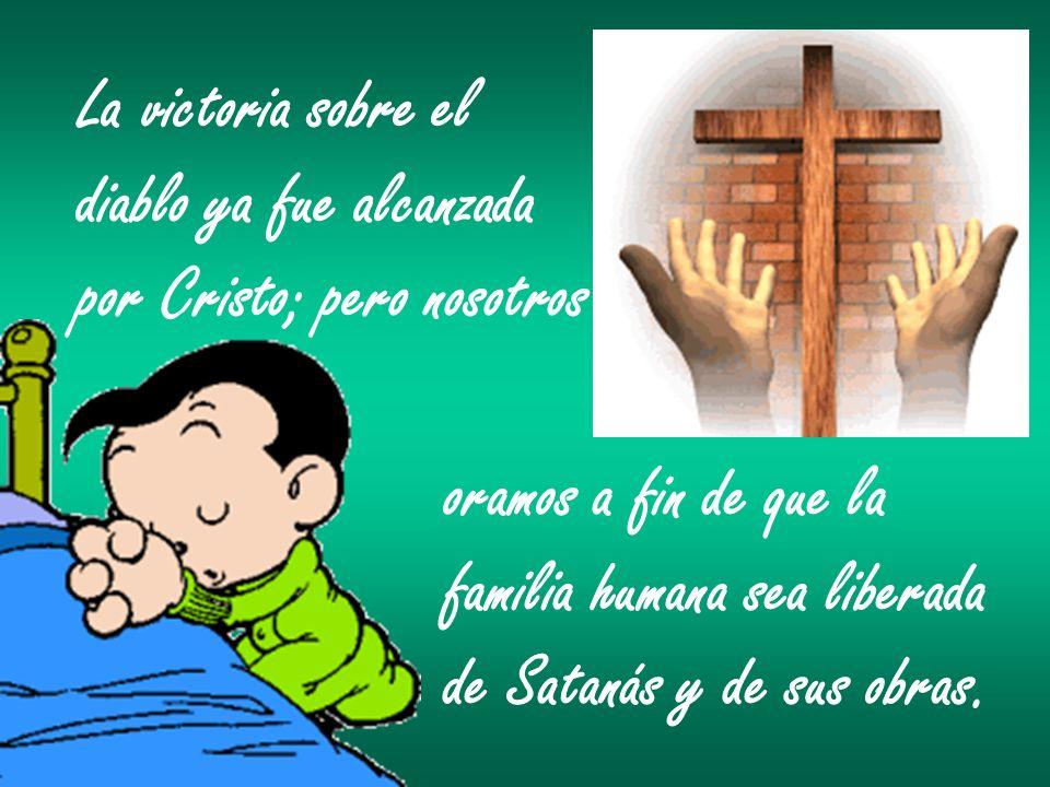 La victoria sobre eldiablo ya fue alcanzada. por Cristo; pero nosotros. oramos a fin de que la. familia humana sea liberada.