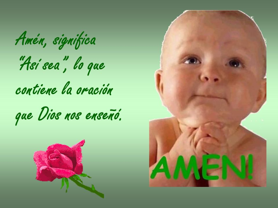 Amén, significa Así sea , lo que contiene la oración que Dios nos enseñó.
