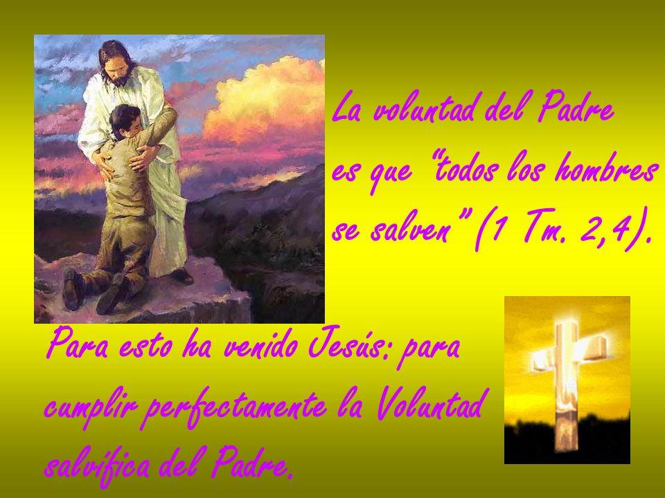 La voluntad del Padre es que todos los hombres. se salven (1 Tm. 2,4). Para esto ha venido Jesús: para.