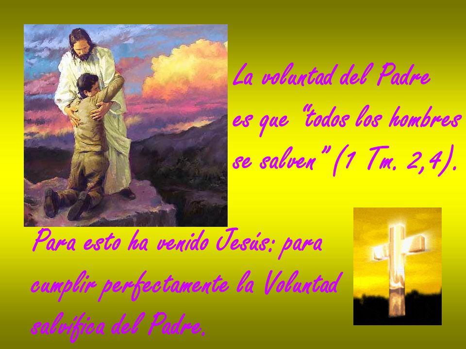 La voluntad del Padrees que todos los hombres. se salven (1 Tm. 2,4). Para esto ha venido Jesús: para.
