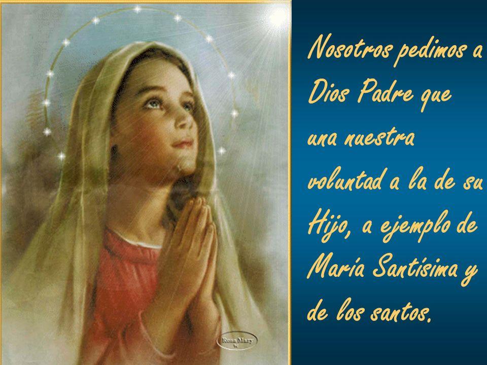 Nosotros pedimos a Dios Padre que. una nuestra. voluntad a la de su. Hijo, a ejemplo de. María Santísima y.
