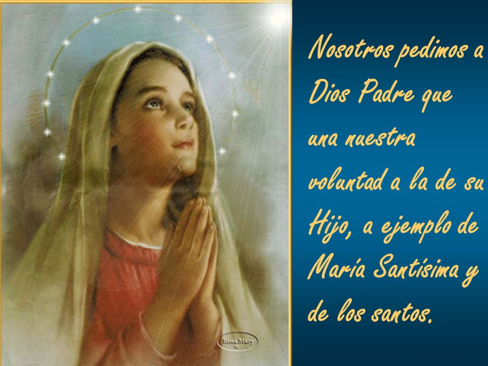Nosotros pedimos aDios Padre que. una nuestra. voluntad a la de su. Hijo, a ejemplo de. María Santísima y.