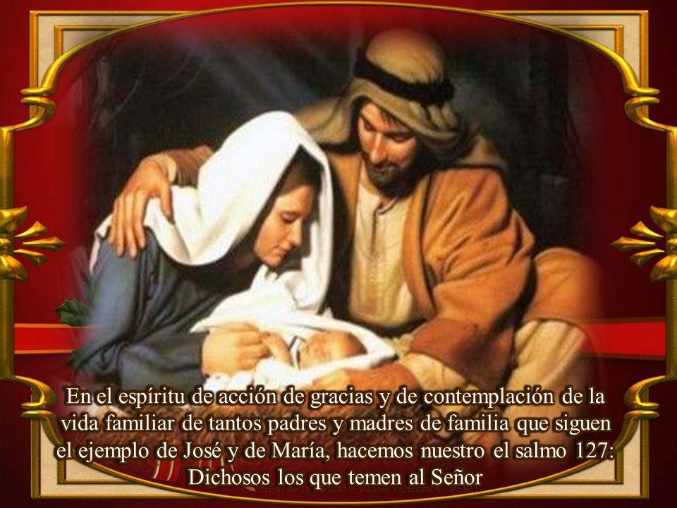En el espíritu de acción de gracias y de contemplación de la vida familiar de tantos padres y madres de familia que siguen el ejemplo de José y de María, hacemos nuestro el salmo 127: Dichosos los que temen al Señor