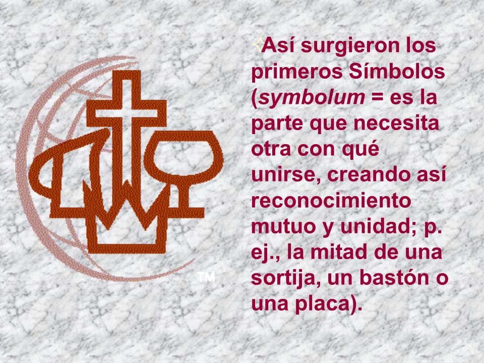 Así surgieron los primeros Símbolos (symbolum = es la parte que necesita otra con qué unirse, creando así reconocimiento mutuo y unidad; p.