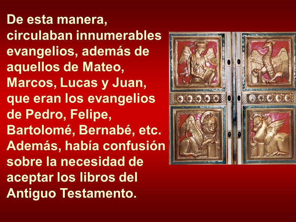 De esta manera, circulaban innumerables evangelios, además de aquellos de Mateo, Marcos, Lucas y Juan, que eran los evangelios de Pedro, Felipe, Bartolomé, Bernabé, etc.