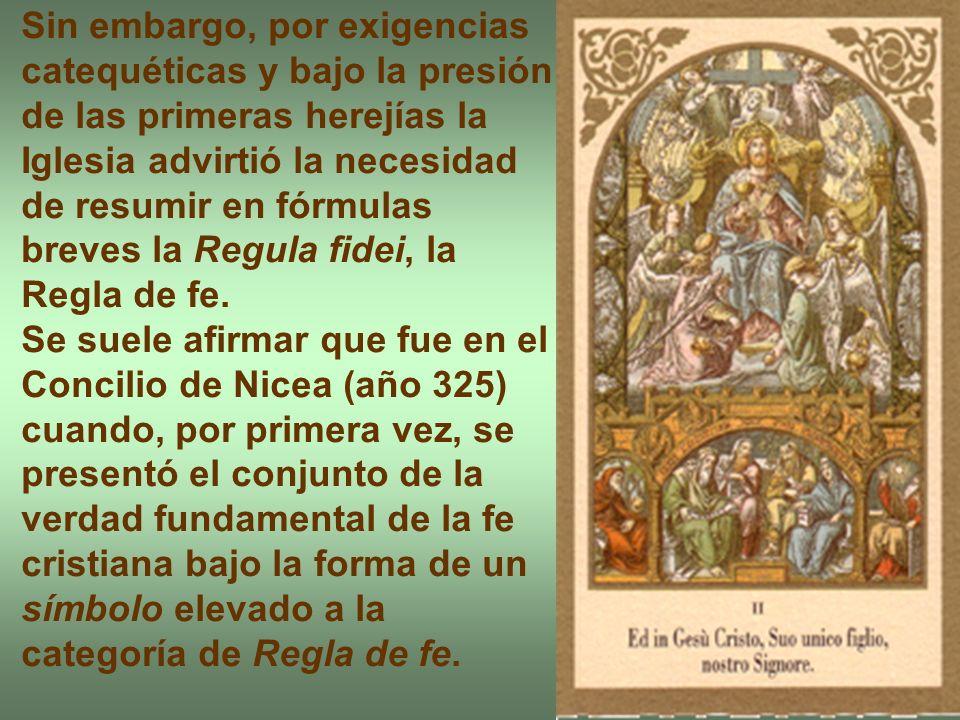 Sin embargo, por exigencias catequéticas y bajo la presión de las primeras herejías la Iglesia advirtió la necesidad de resumir en fórmulas breves la Regula fidei, la Regla de fe.