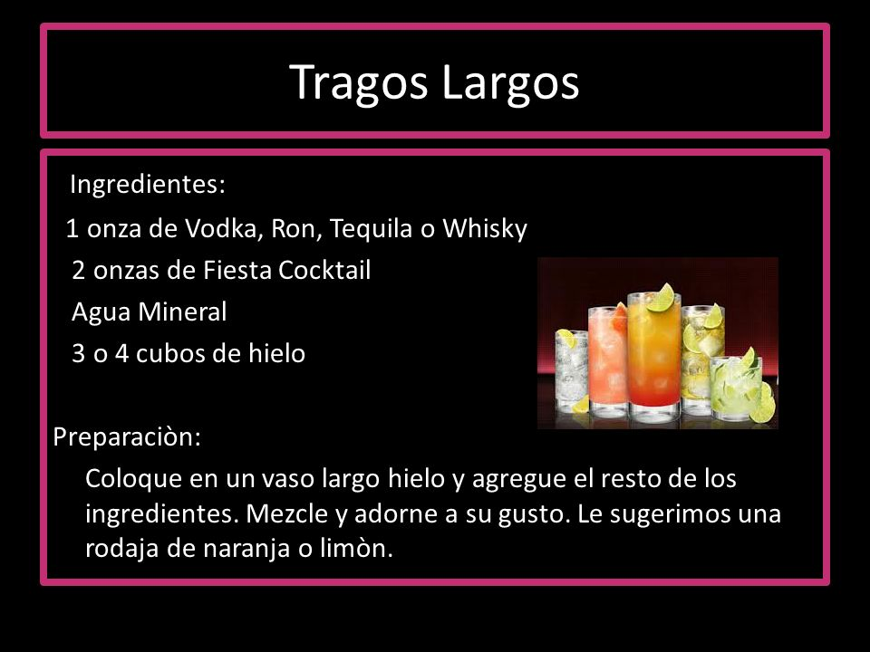 Tragos Largos Ingredientes: 1 onza de Vodka, Ron, Tequila o Whisky