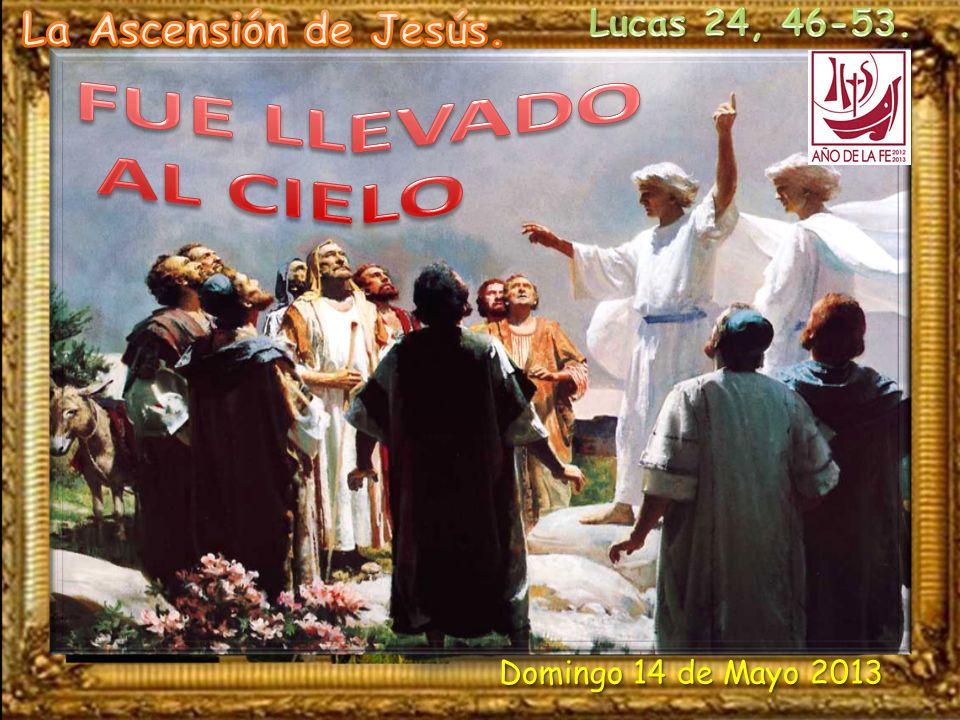 FUE LLEVADO AL CIELO La Ascensión de Jesús. Lucas 24, 46-53.