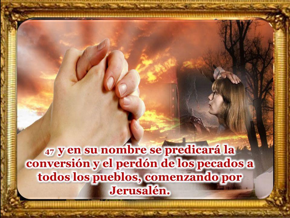 47 y en su nombre se predicará la conversión y el perdón de los pecados a todos los pueblos, comenzando por Jerusalén.
