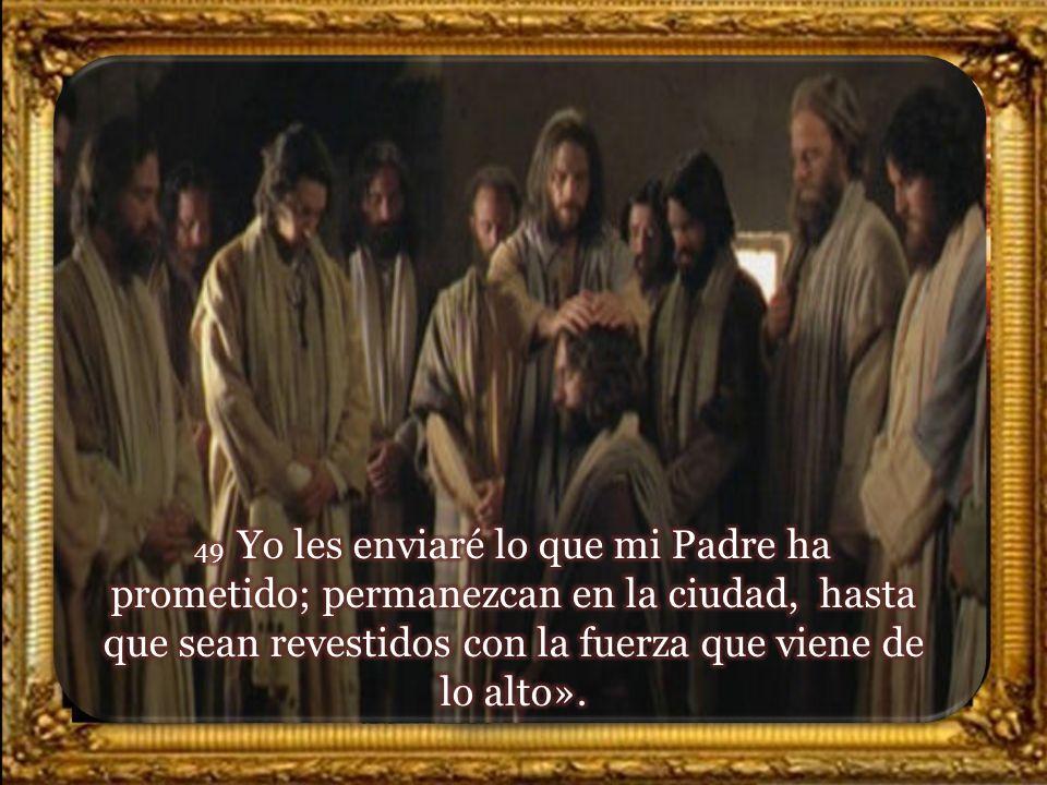 49 Yo les enviaré lo que mi Padre ha prometido; permanezcan en la ciudad, hasta que sean revestidos con la fuerza que viene de lo alto».