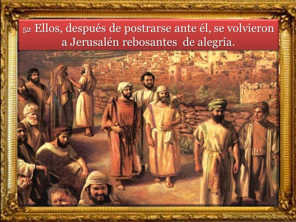 52 Ellos, después de postrarse ante él, se volvieron a Jerusalén rebosantes de alegría.