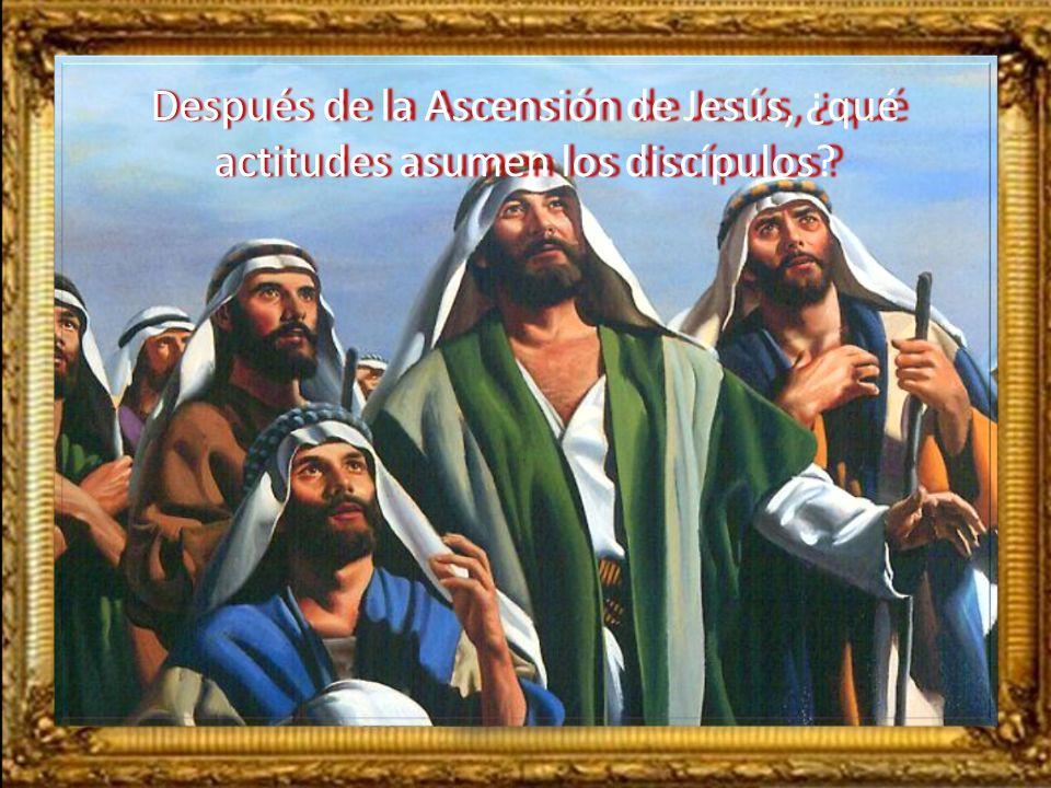Después de la Ascensión de Jesús, ¿qué actitudes asumen los discípulos