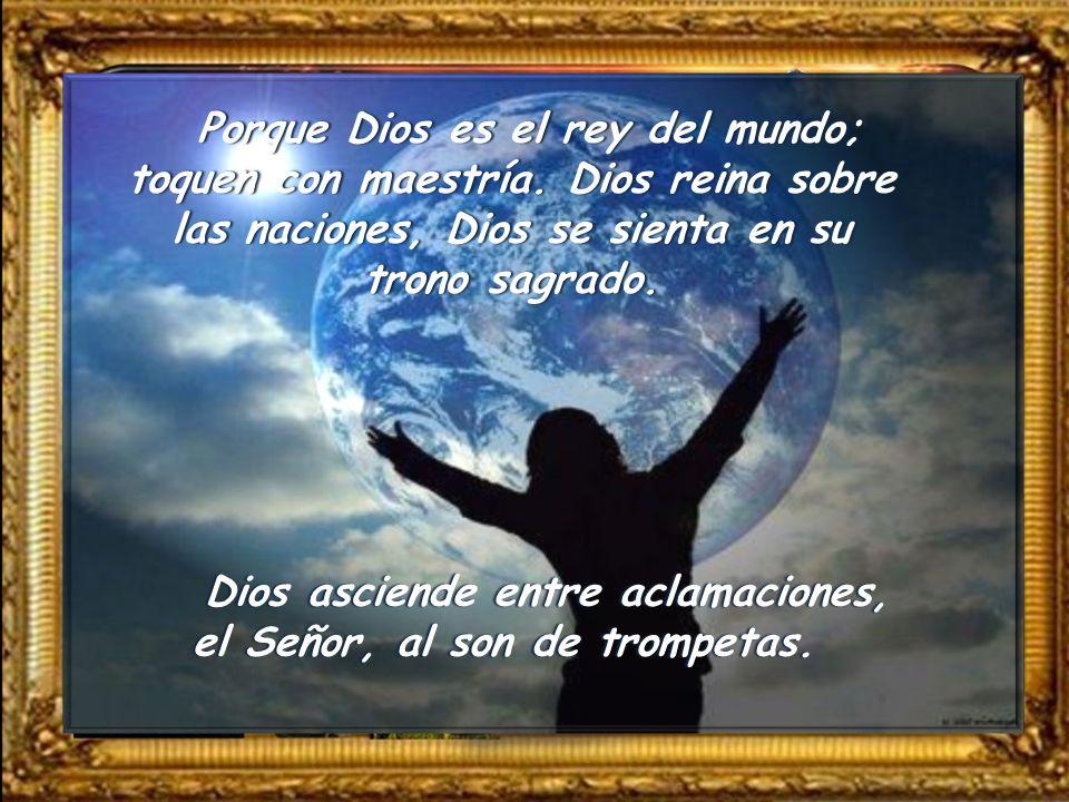 Porque Dios es el rey del mundo; toquen con maestría
