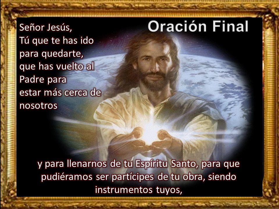 Oración Final Señor Jesús, Tú que te has ido para quedarte,