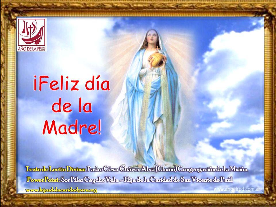 ¡Feliz día de la Madre! Texto de Lectio Divina: Padre César Chávez Alva (Chuno) C.ongregación de la Misión.
