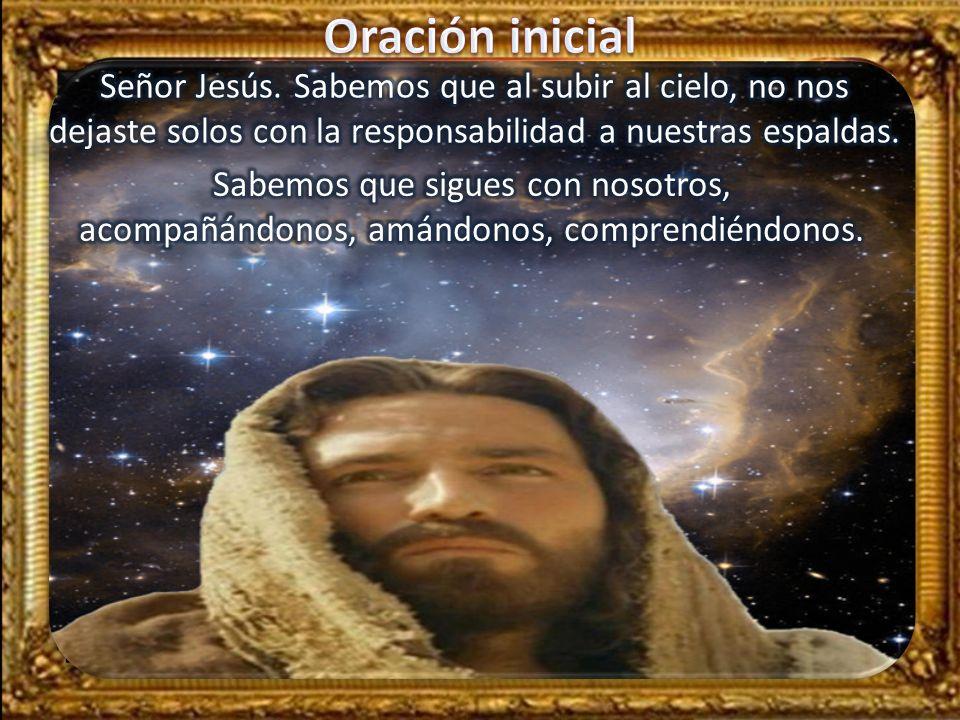 Oración inicial Señor Jesús. Sabemos que al subir al cielo, no nos dejaste solos con la responsabilidad a nuestras espaldas.