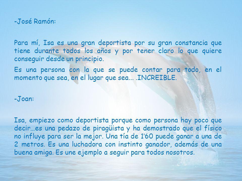 -José Ramón: Para mí, Isa es una gran deportista por su gran constancia que tiene durante todos los años y por tener claro lo que quiere conseguir desde un principio.