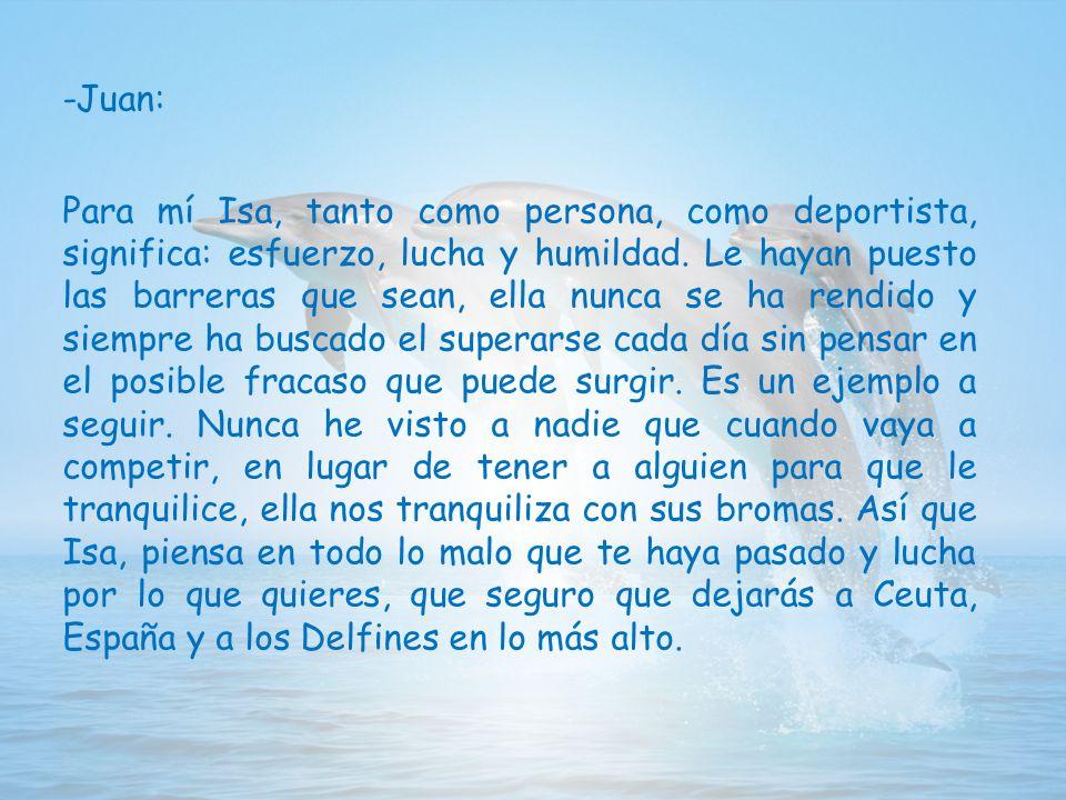 -Juan: Para mí Isa, tanto como persona, como deportista, significa: esfuerzo, lucha y humildad.