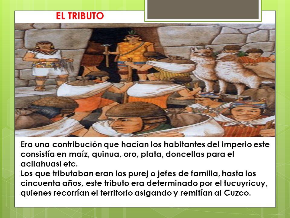 EL TRIBUTO Era una contribución que hacían los habitantes del imperio este consistía en maíz, quinua, oro, plata, doncellas para el acllahuasi etc.