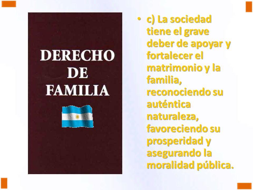 c) La sociedad tiene el grave deber de apoyar y fortalecer el matrimonio y la familia, reconociendo su auténtica naturaleza, favoreciendo su prosperidad y asegurando la moralidad pública.