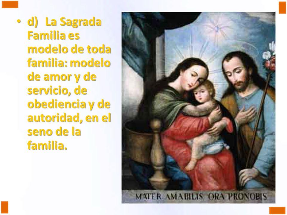 d) La Sagrada Familia es modelo de toda familia: modelo de amor y de servicio, de obediencia y de autoridad, en el seno de la familia.