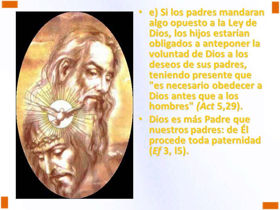 e) Si los padres mandaran algo opuesto a la Ley de Dios, los hijos estarían obligados a anteponer la voluntad de Dios a los deseos de sus padres, teniendo presente que es necesario obedecer a Dios antes que a los hombres (Act 5,29).