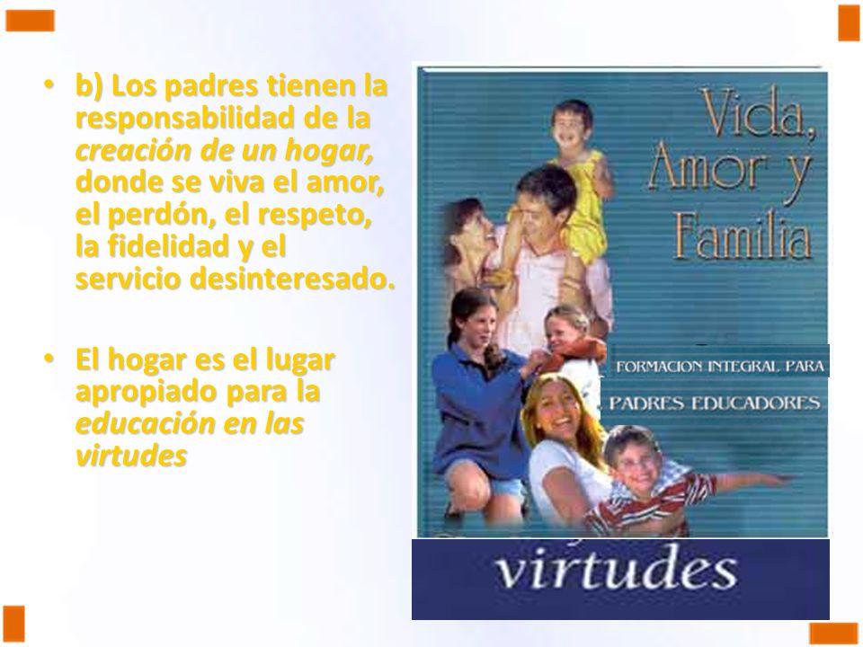 b) Los padres tienen la responsabilidad de la creación de un hogar, donde se viva el amor, el perdón, el respeto, la fidelidad y el servicio desinteresado.