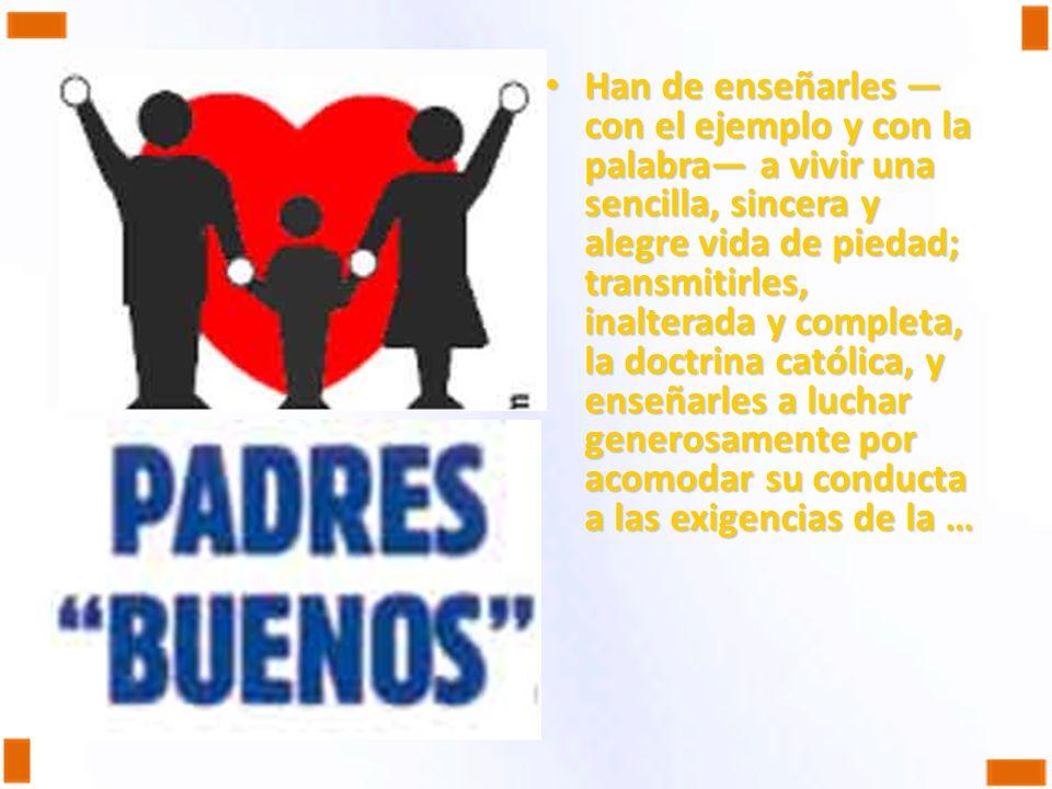 Han de enseñarles —con el ejemplo y con la palabra— a vivir una sencilla, sincera y alegre vida de piedad; transmitirles, inalterada y completa, la doctrina católica, y enseñarles a luchar generosamente por acomodar su conducta a las exigencias de la …