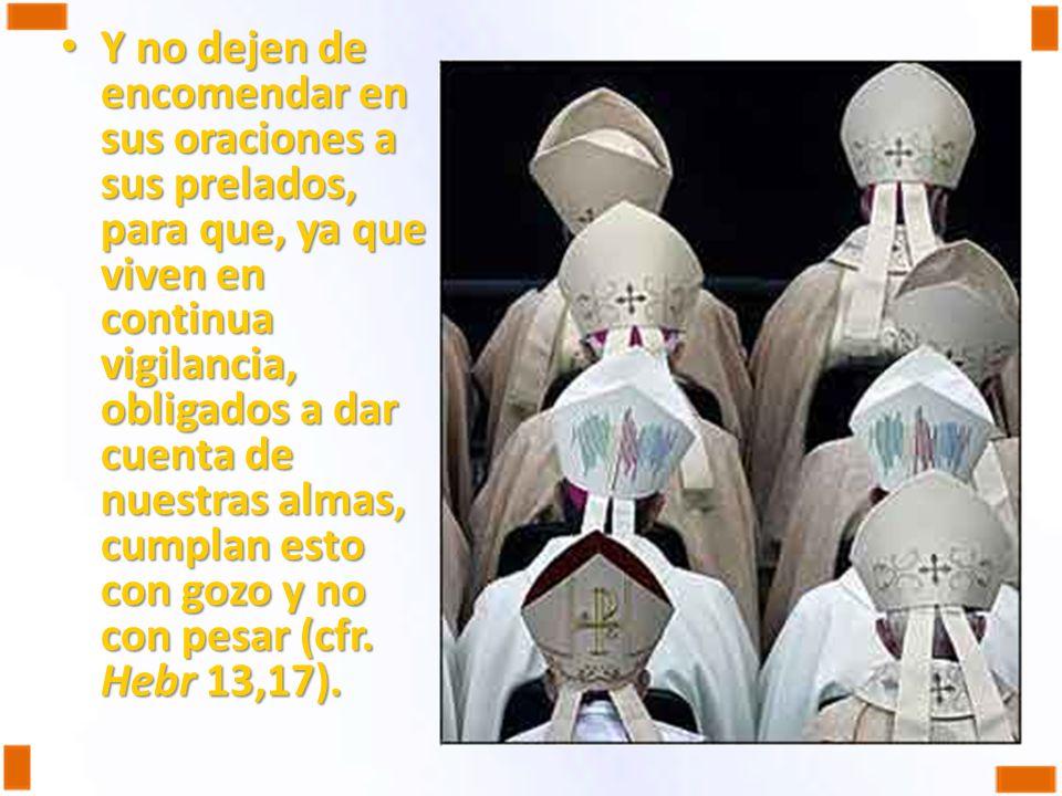 Y no dejen de encomendar en sus oraciones a sus prelados, para que, ya que viven en continua vigilancia, obligados a dar cuenta de nuestras almas, cumplan esto con gozo y no con pesar (cfr.