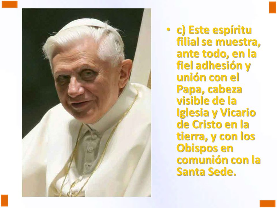 c) Este espíritu filial se muestra, ante todo, en la fiel adhesión y unión con el Papa, cabeza visible de la Iglesia y Vicario de Cristo en la tierra, y con los Obispos en comunión con la Santa Sede.