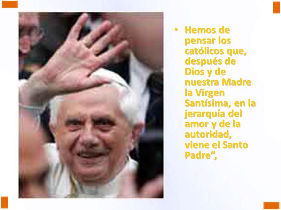 Hemos de pensar los católicos que, después de Dios y de nuestra Madre la Virgen Santísima, en la jerarquía del amor y de la autoridad, viene el Santo Padre ,